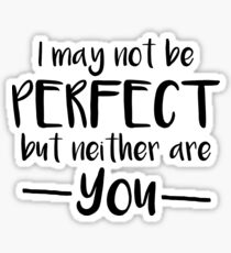 I May Not Be Perfect But Neither Are You Sticker