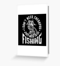 I DON'T NEED THERAPHY I JUST NEED TO GO FISHING GIFT Greeting Card