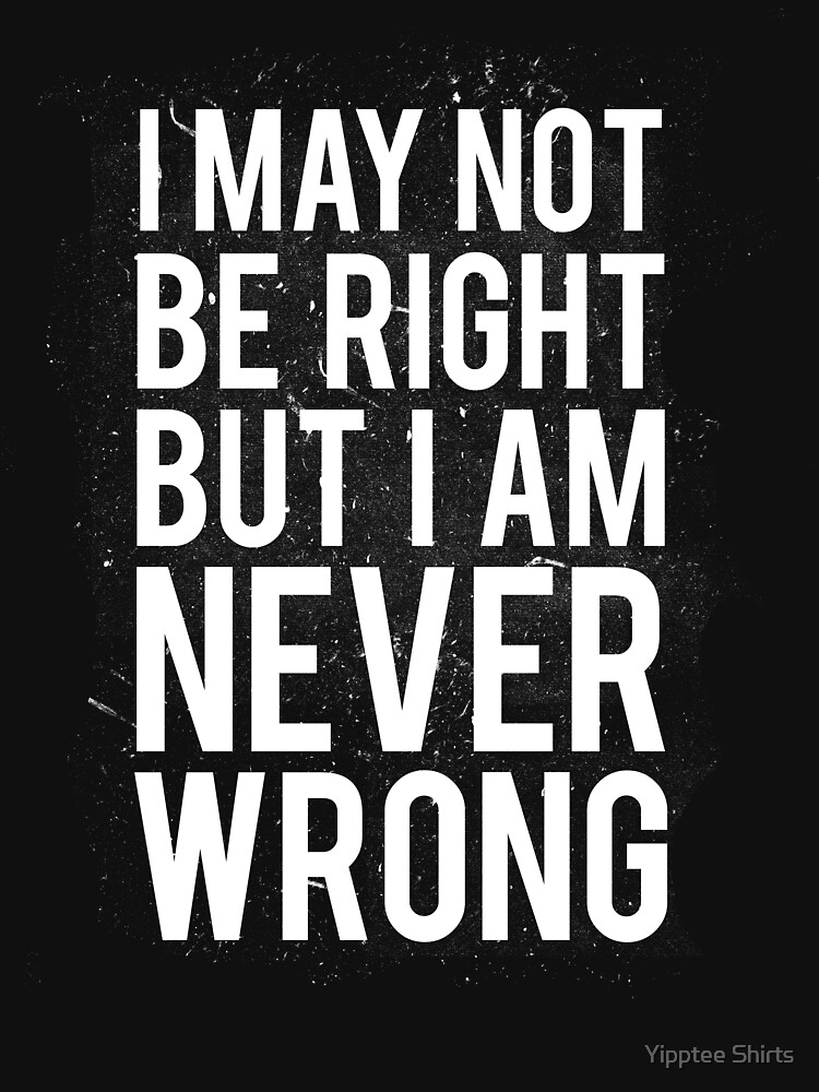 I May Not Be Right But I Am Never Wrong by dumbshirts