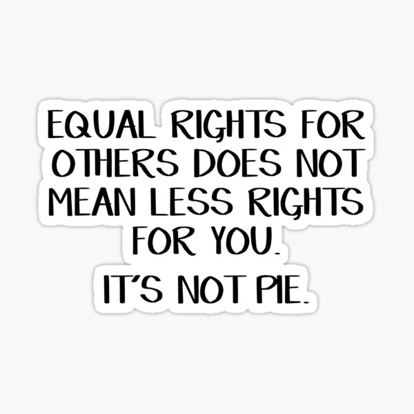 Equal rights for others does not mean less rights for you. It's not pie. Sticker