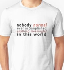 Nobody Normal Ever Accomplished Anything Meaningful in This World T-Shirt
