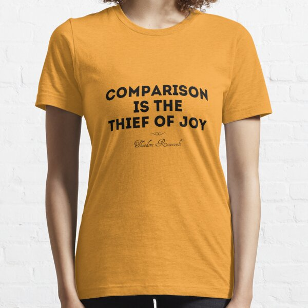 Comparison is the thief of joy Essential T-Shirt
