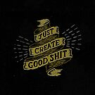 Just Create Good Shit by Neil K