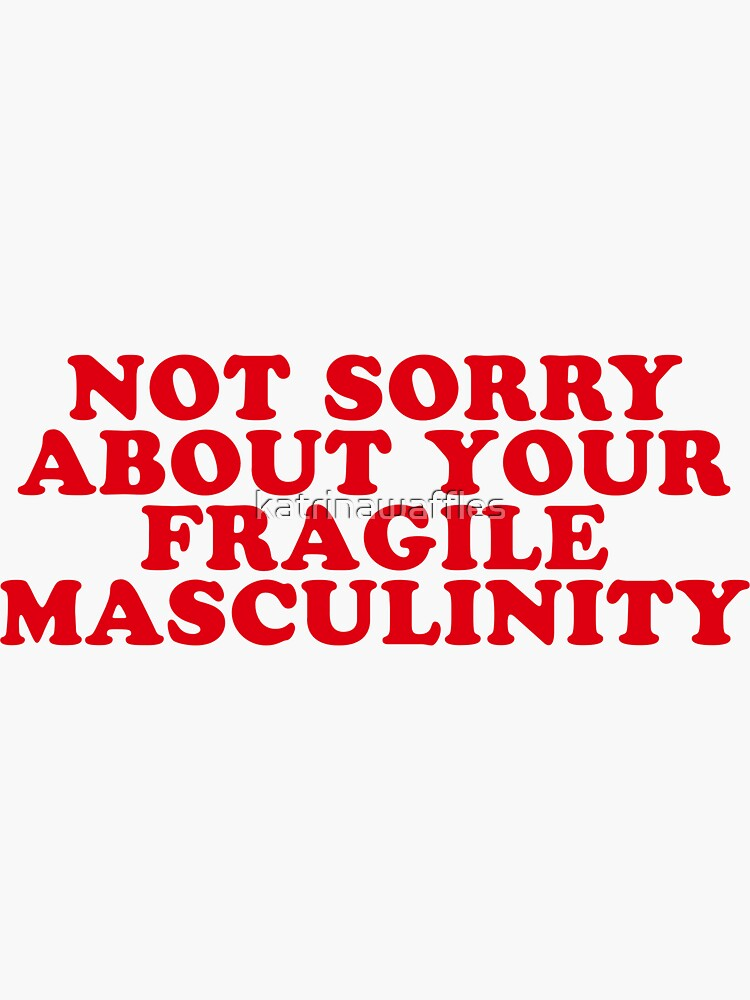 NOT SORRY ABOUT YOUR FRAGILE MASCULINITY by katrinawaffles