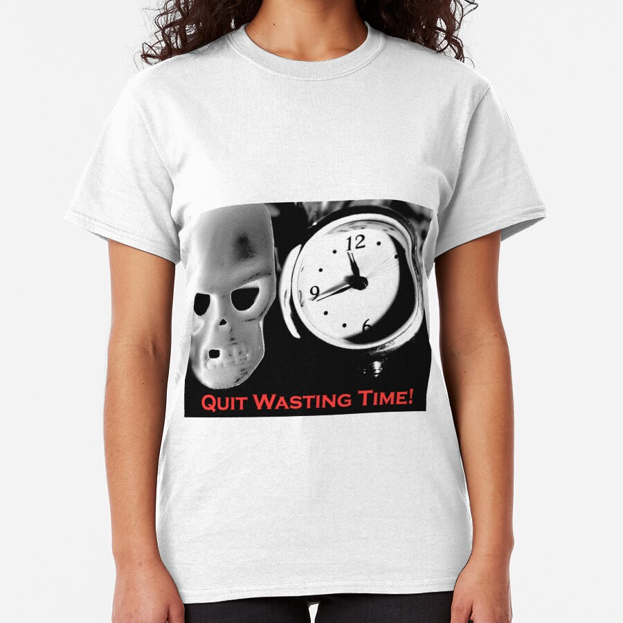 Quit Wasting Time! Classic T-Shirt