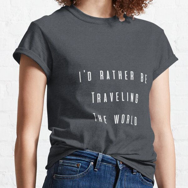 I'd Rather Be Traveling The World Classic T-Shirt