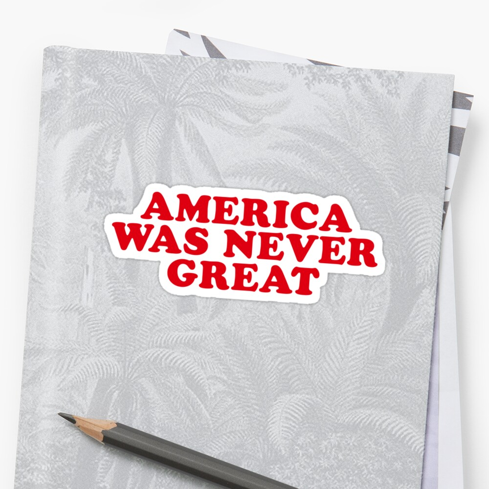 AMERICA WAS NEVER GREAT by katrinawaffles