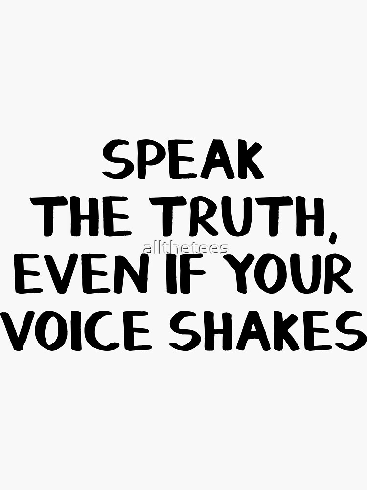Speak the truth, even if your voice shakes by allthetees