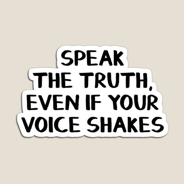 Speak the truth, even if your voice shakes Magnet