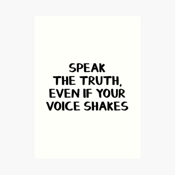 Speak the truth, even if your voice shakes Art Print