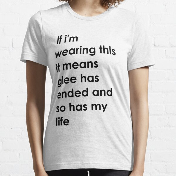 If i'm wearing this it means glee has ended and so has my life. Essential T-Shirt