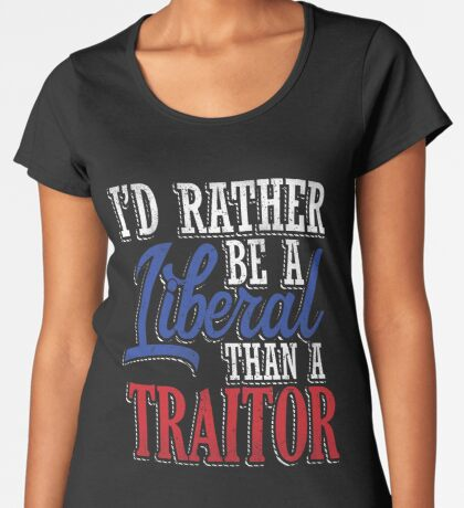 Rather be a Liberal than Traitor Women's Premium T-Shirt