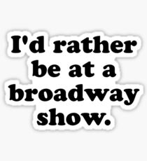 I'd rather be at a broadway show. Sticker