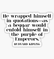 He wrapped himself in quotations—as a beggar would enfold himself in the purple of Emperors. - RUDYARD KIPLING Sticker