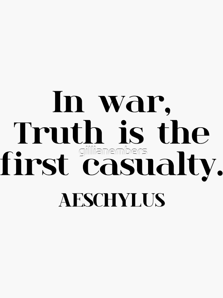 In war, Truth is the first casualty. AESCHYLUS by gillianembers