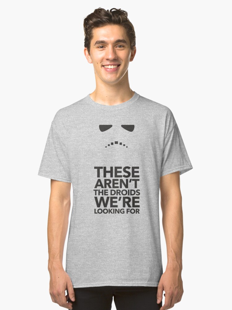These aren't the droids we're looking for Classic T-Shirt Front