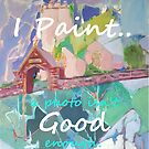 I Paint - A Photo isn't Good Enough by Maggi Williams