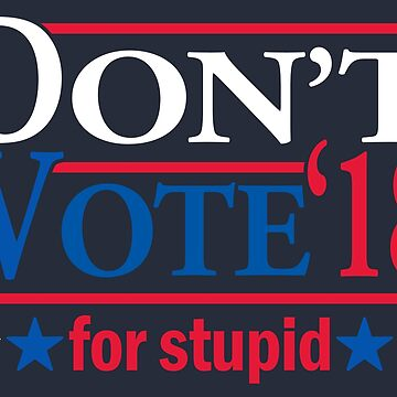 Don't Vote for STUPID 2018 by rexraygun