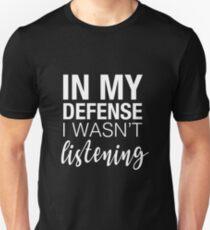 In my defence I wasn't listening slogan T-Shirt