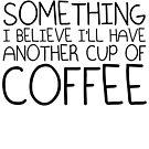 I believe in coffee by brandoff