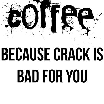 Coffee because crack is bad for you by brandoff