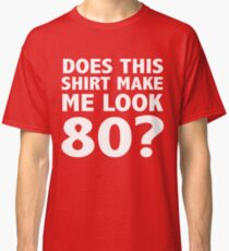Does This Shirt Make Me Look 80? Classic T-Shirt
