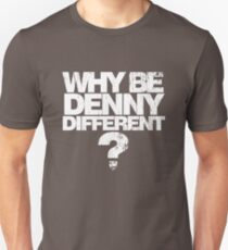 Why be Denny Different? Why??? Unisex T-Shirt