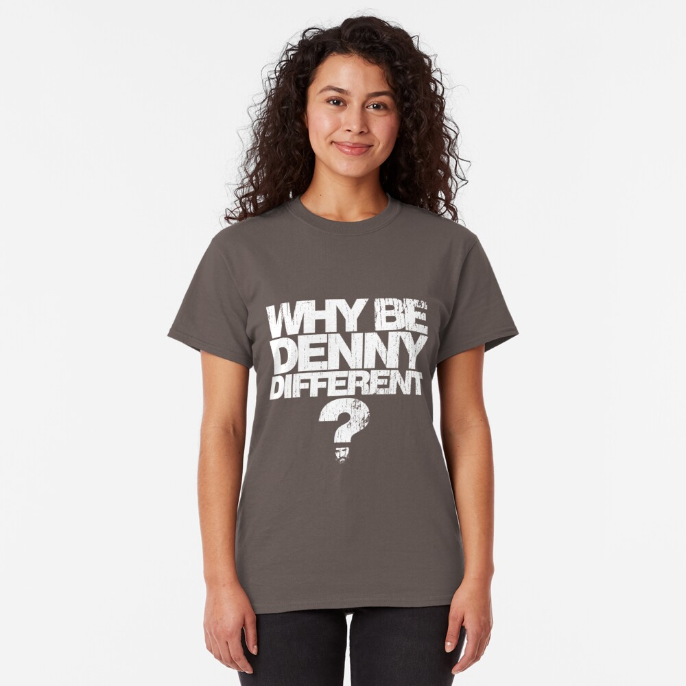 Why be Denny Different? Why??? Classic T-Shirt