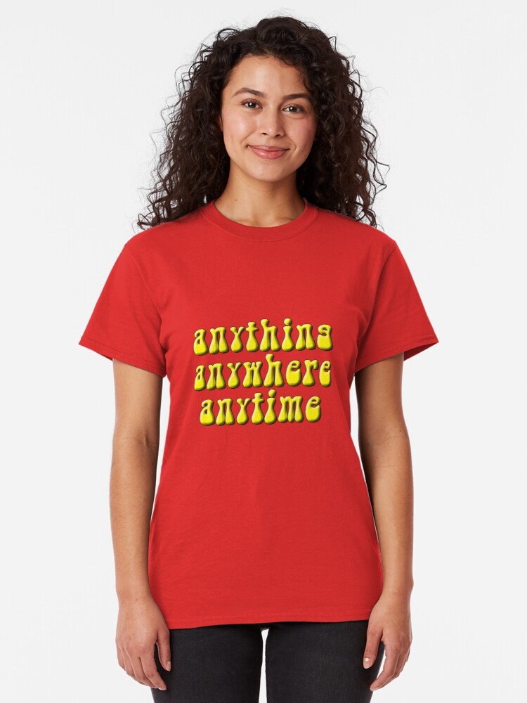 Alternate view of Anything, anywhere, anytime Classic T-Shirt