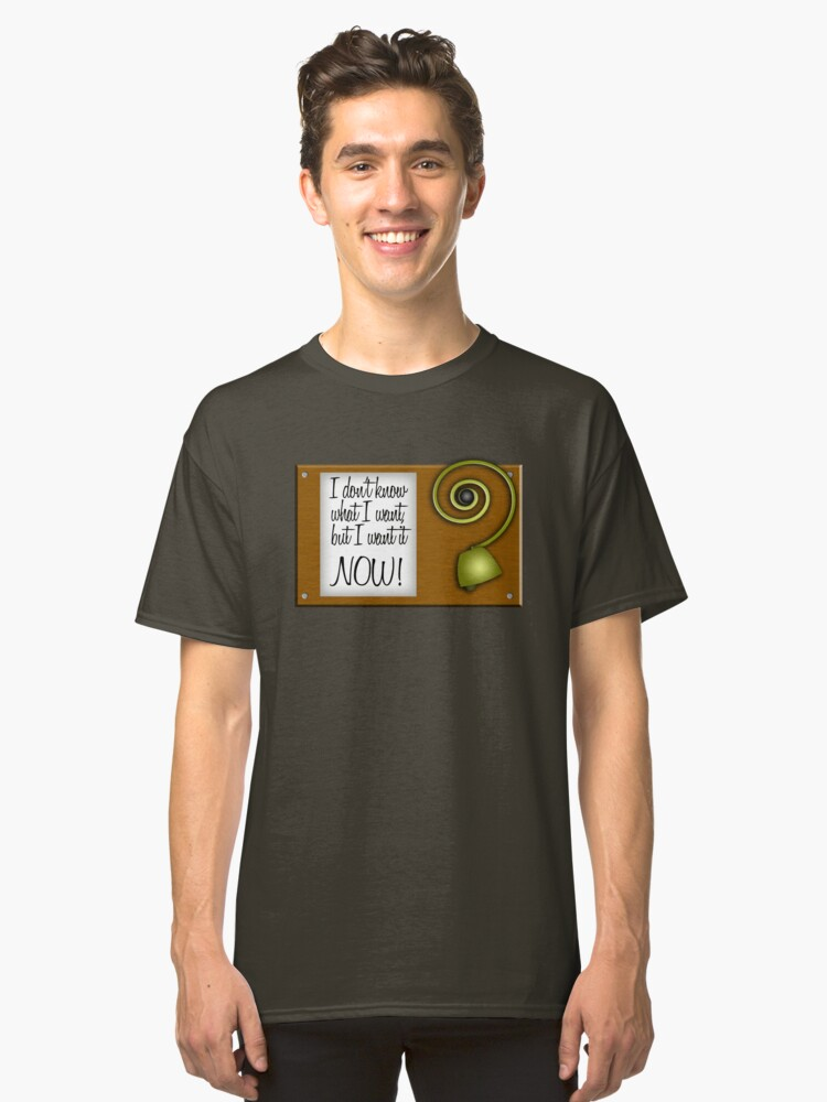Alternate view of I don't know what I want, but I want it NOW! Classic T-Shirt