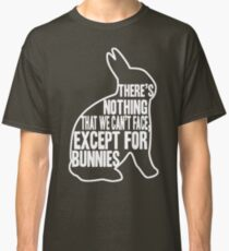 There's nothing that we can't face, except for bunnies Classic T-Shirt