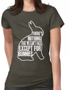 There's nothing that we can't face, except for bunnies Womens Fitted T-Shirt