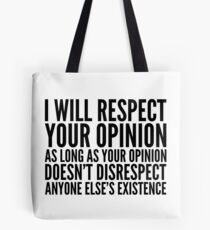 I WILL RESPECT YOUR OPINION AS LONG AS YOUR OPINION DOESNT DISRESPECT ANYONE ELSES EXISTENCE Tote Bag