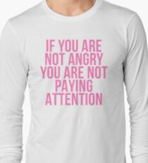 IF YOU ARE NOT ANGRY YOU ARE NOT PAYING ATTENTION Long Sleeve T-Shirt