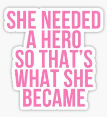 SHE NEEDED A HERO SO THATS WHAT SHE BECAME Sticker