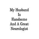 My Husband Is Handsome And A Great Neurologist  by supernova23