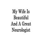 My Wife Is Beautiful And A Great Neurologist  by supernova23