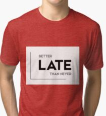 better late than never - modern quotes Tri-blend T-Shirt