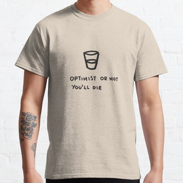 Optimist or not. You will die Classic T-Shirt