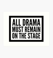 all drama must remain on the stage Art Print