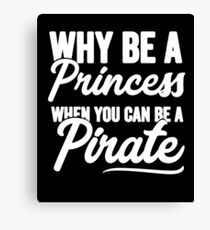 Why be a princess when you can be a pirate - Funny pirate Canvas Print