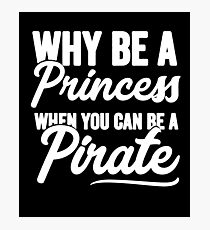 Why be a princess when you can be a pirate - Funny pirate Photographic Print