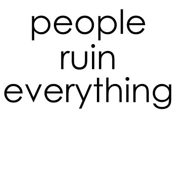 People Ruin Everything by lameddin
