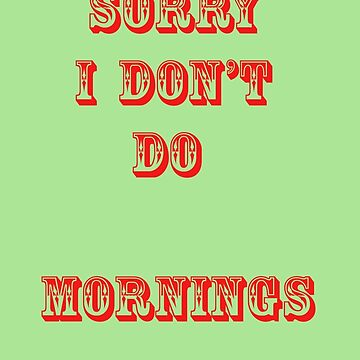 SORRY I DON'T DO MORNINGS  by ginnymac