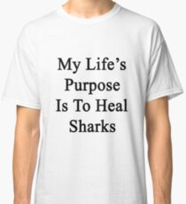 My Life's Purpose Is To Heal Sharks  Classic T-Shirt