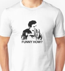 What do you mean funny, funny how? How am I funny? Unisex T-Shirt