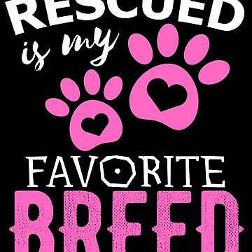 Rescued Is My Favorite Breed by PremiumDesignz