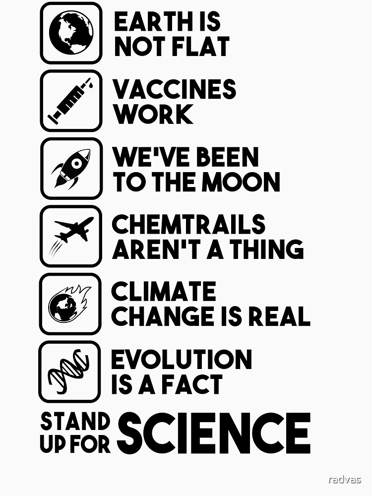 Earth is not flat - Vaccines work - We've been to the moon - Chemtrails aren't a thing - Climate change is real - Evolution is a fact - Stand up for science by radvas