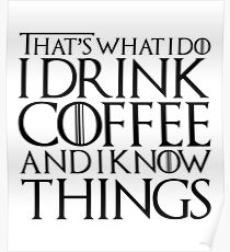 I Drink Coffee and I Know Things Poster