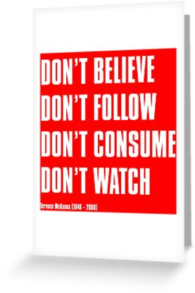 DON'T BELIEVE DON'T FOLLOW DON'T CONSUME DON'T WATCH Terence McKenna (1946 – 2000) by Hagbard-Celine